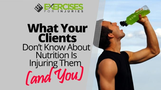 What Your Clients Don't Know About Nutrition Is Injuring Them (and You)