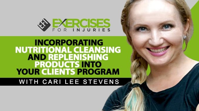 Incorporating Nutritional Cleansing and Replenishing Products into Your Clients Program with Cari Lee Stevens