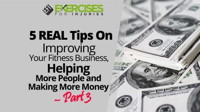 5 REAL Tips On Improving Your Fitness Business, Helping More People and Making More Money – Part 3