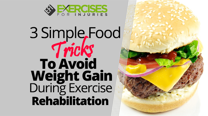 3 Simple Food Tricks To Avoid Weight Gain During Exercise Rehabilitation