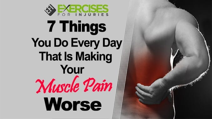 7 Things You Do Every Day That Is Making Your Muscle Pain Worse
