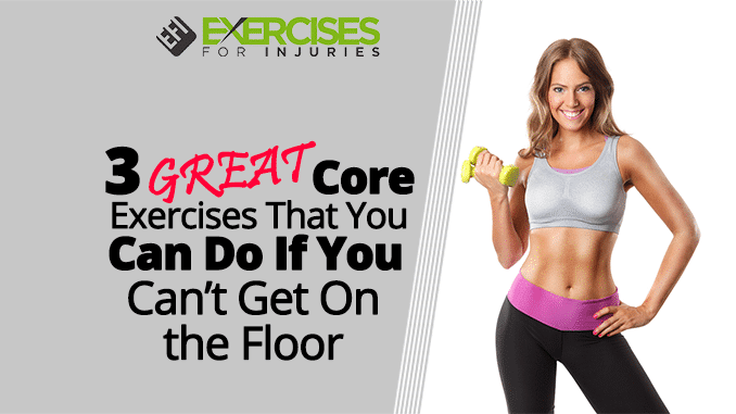 3 GREAT Core Exercises That You Can Do If You Can't Get On the Floor
