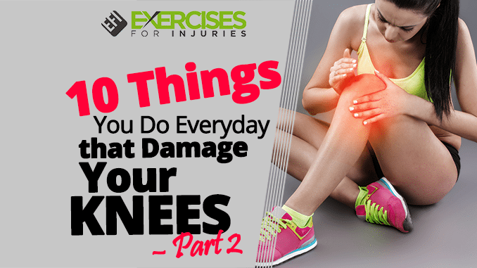10 Things You Do Everyday that Damage Your Knees – Part 2