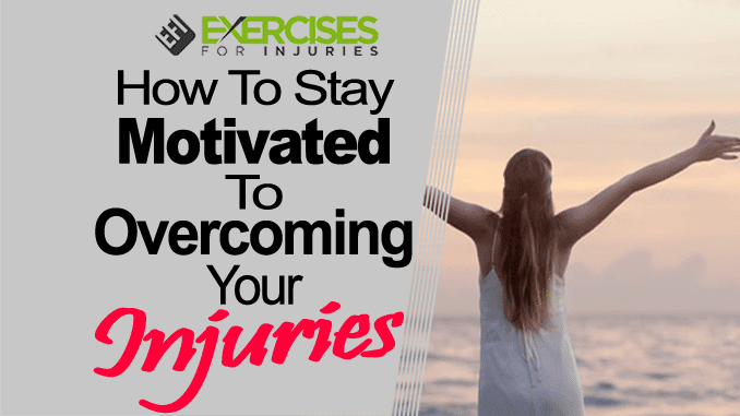 How To Stay Motivated To Overcoming Your Injuries