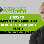 3 Tips to Sharpen Your Mind and Strengthen Your Body with Mike Gillette – Part 1